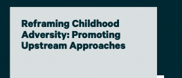 image shows text that reads: Reframing Childhood Adversity: Promoting Upstream Approaches